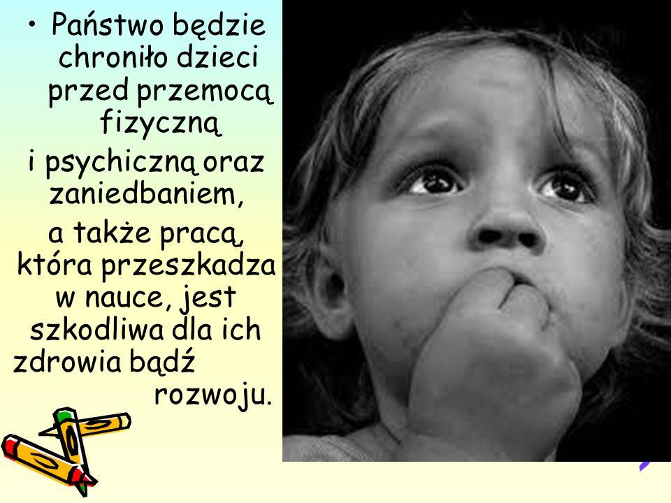 Państwo będzie chroniło dzieci przed przemocą fizyczną i psychiczną oraz zaniedbaniem, a także pracą, która przeszkadza w nauce, jest szkodliwa dla ich zdrowia bądź rozwoju.