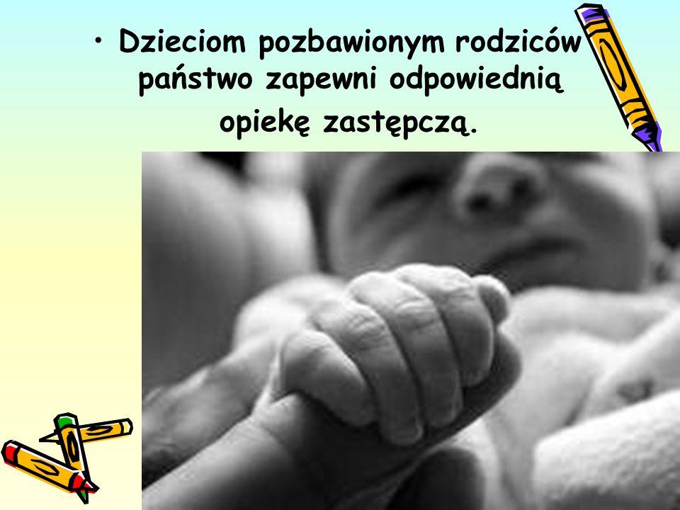 Dzieciom pozbawionym rodziców państwo zapewni odpowiednią opiekę zastępczą. 17