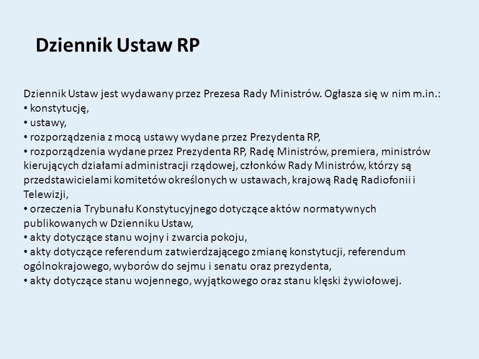 Dziennik Ustaw RP Dziennik Ustaw jest wydawany przez Prezesa Rady Ministrów. Ogłasza się w nim m.in.: konstytucję, ustawy, rozporządzenia z mocą ustaw