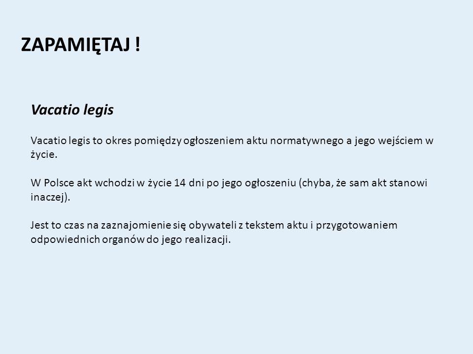 ZAPAMIĘTAJ ! Vacatio legis Vacatio legis to okres pomiędzy ogłoszeniem aktu normatywnego a jego wejściem w życie. W Polsce akt wchodzi w życie 14 dni