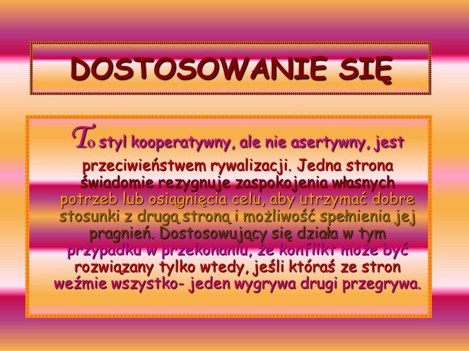 DOSTOSOWANIE SIĘ T o styl kooperatywny, ale nie asertywny, jest przeciwieństwem rywalizacji.