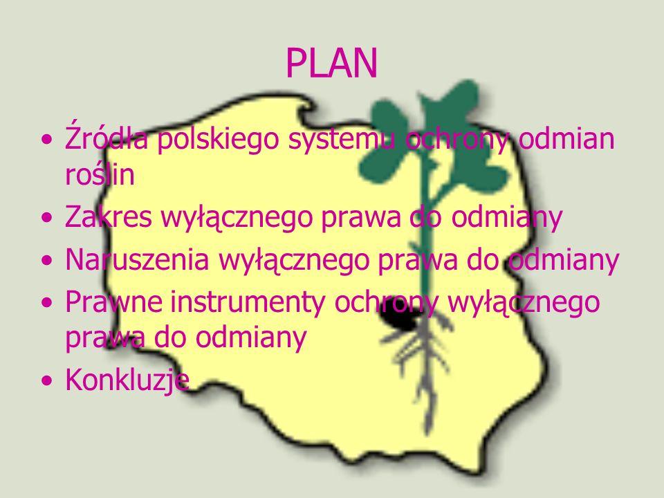 PLAN Źródła polskiego systemu ochrony odmian roślin Zakres wyłącznego prawa do odmiany Naruszenia wyłącznego prawa do odmiany Prawne instrumenty ochro