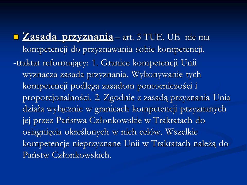 Zasada przyznania – art. 5 TUE. UE nie ma kompetencji do przyznawania sobie kompetencji. Zasada przyznania – art. 5 TUE. UE nie ma kompetencji do przy
