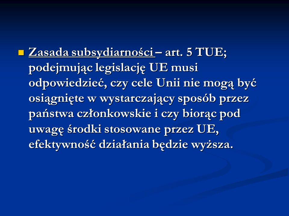 Zasada subsydiarności – art. 5 TUE; podejmując legislację UE musi odpowiedzieć, czy cele Unii nie mogą być osiągnięte w wystarczający sposób przez pań