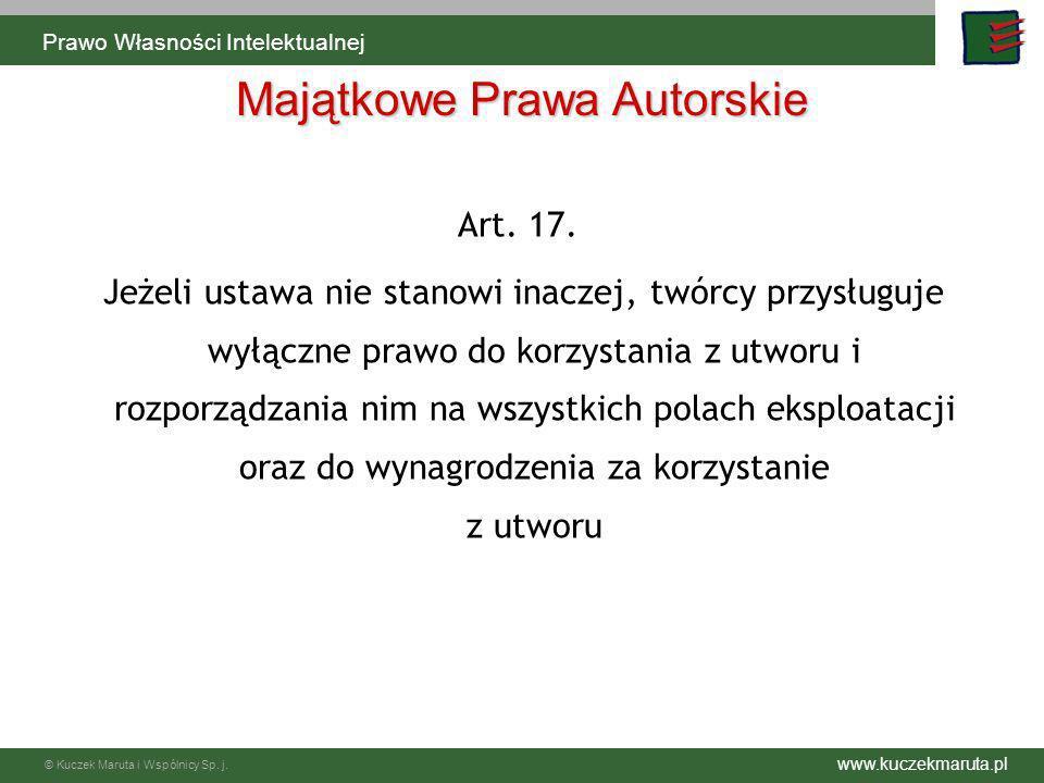 www.kuczekmaruta.pl © Kuczek Maruta i Wspólnicy Sp. j. Majątkowe Prawa Autorskie Art. 17. Jeżeli ustawa nie stanowi inaczej, twórcy przysługuje wyłącz