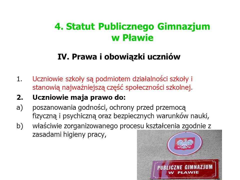 4. Statut Publicznego Gimnazjum w Pławie IV. Prawa i obowiązki uczniów 1.Uczniowie szkoły są podmiotem działalności szkoły i stanowią najważniejszą cz