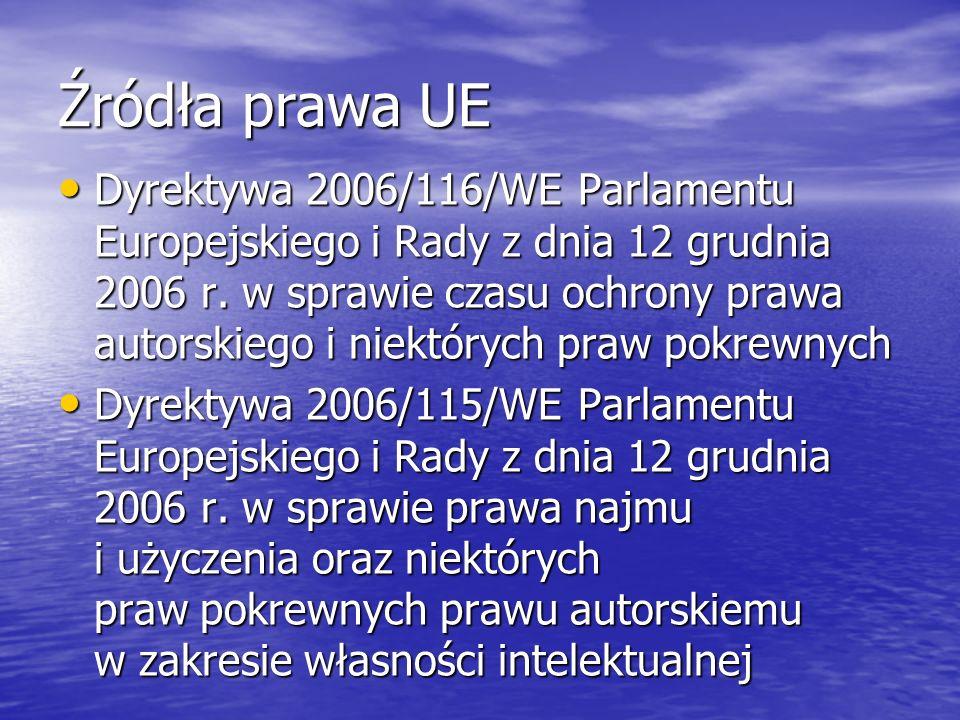 Źródła prawa UE Dyrektywa 2006/116/WE Parlamentu Europejskiego i Rady z dnia 12 grudnia 2006 r. w sprawie czasu ochrony prawa autorskiego i niektórych