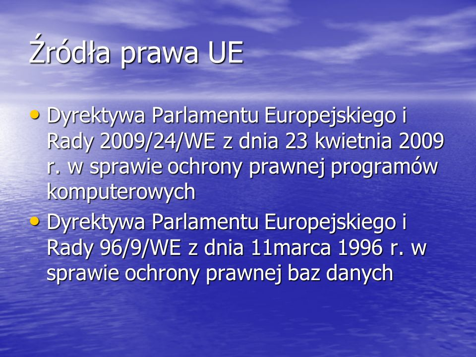 Źródła prawa UE Dyrektywa Parlamentu Europejskiego i Rady 2009/24/WE z dnia 23 kwietnia 2009 r. w sprawie ochrony prawnej programów komputerowych Dyre