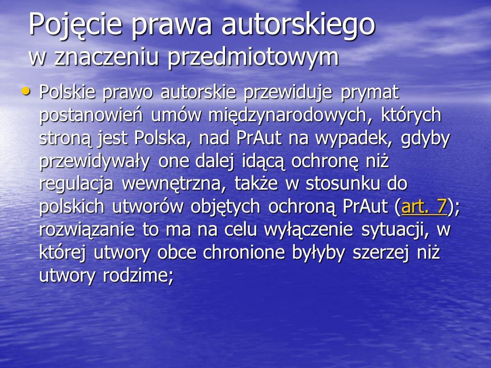 Pojęcie prawa autorskiego w znaczeniu przedmiotowym Polskie prawo autorskie przewiduje prymat postanowień umów międzynarodowych, których stroną jest Polska, nad PrAut na wypadek, gdyby przewidywały one dalej idącą ochronę niż regulacja wewnętrzna, także w stosunku do polskich utworów objętych ochroną PrAut (art.