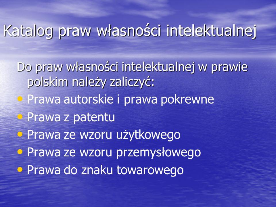 Katalog praw własności intelektualnej Do praw własności intelektualnej w prawie polskim należy zaliczyć: Prawa autorskie i prawa pokrewne Prawa z patentu Prawa ze wzoru użytkowego Prawa ze wzoru przemysłowego Prawa do znaku towarowego