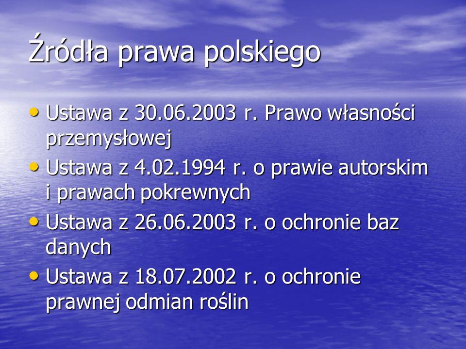 Źródła prawa polskiego Ustawa z 30.06.2003 r. Prawo własności przemysłowej Ustawa z 30.06.2003 r. Prawo własności przemysłowej Ustawa z 4.02.1994 r. o