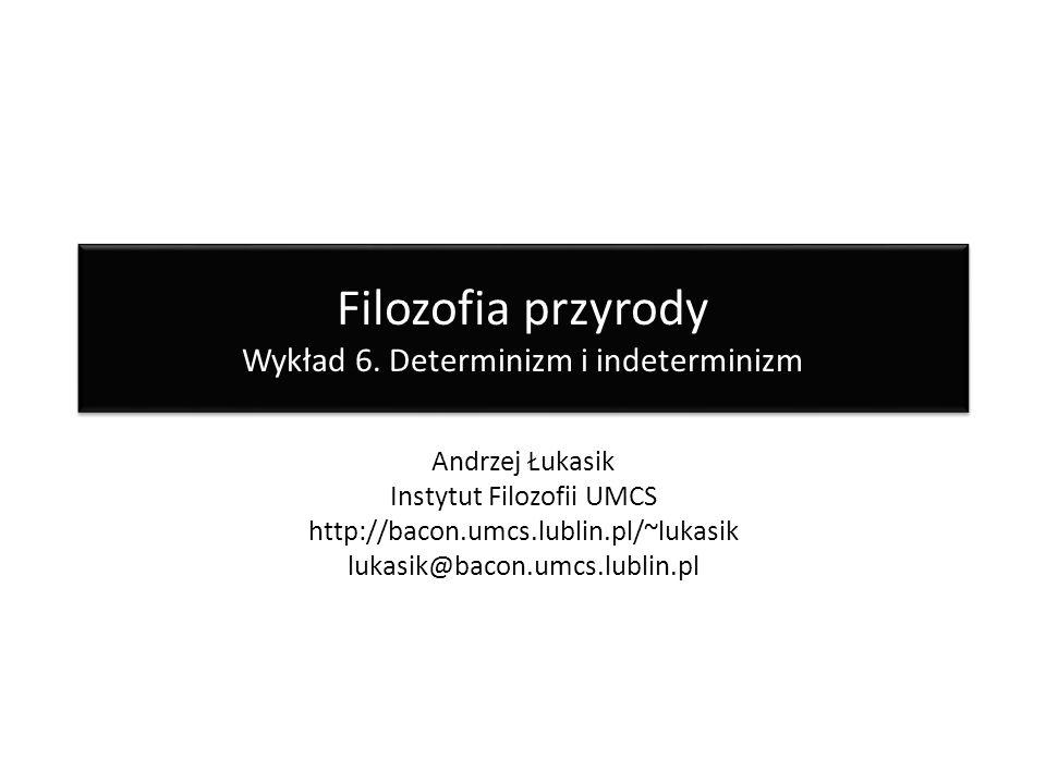 Filozofia przyrody Wykład 6. Determinizm i indeterminizm Andrzej Łukasik Instytut Filozofii UMCS http://bacon.umcs.lublin.pl/~lukasik lukasik@bacon.um