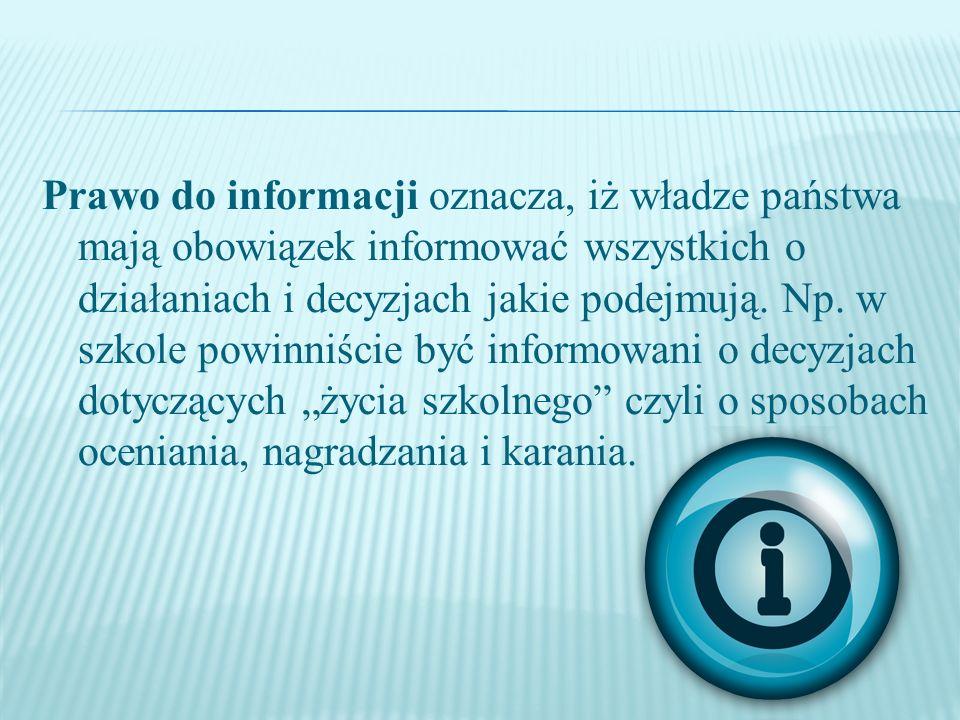 Prawo do informacji oznacza, iż władze państwa mają obowiązek informować wszystkich o działaniach i decyzjach jakie podejmują. Np. w szkole powinniści