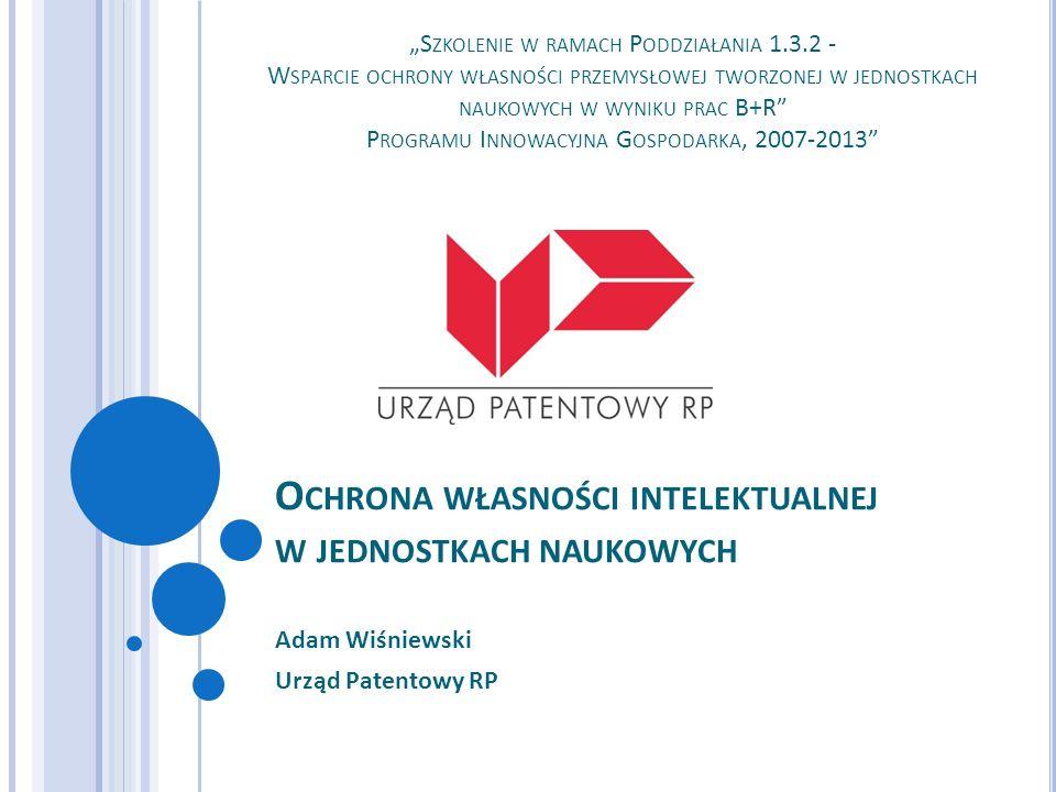 O CHRONA WŁASNOŚCI INTELEKTUALNEJ W JEDNOSTKACH NAUKOWYCH Adam Wiśniewski Urząd Patentowy RP S ZKOLENIE W RAMACH P ODDZIAŁANIA 1.3.2 - W SPARCIE OCHRO