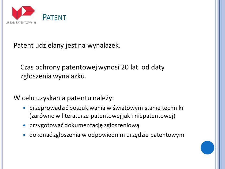 P ATENT Patent udzielany jest na wynalazek. Czas ochrony patentowej wynosi 20 lat od daty zgłoszenia wynalazku. W celu uzyskania patentu należy: przep