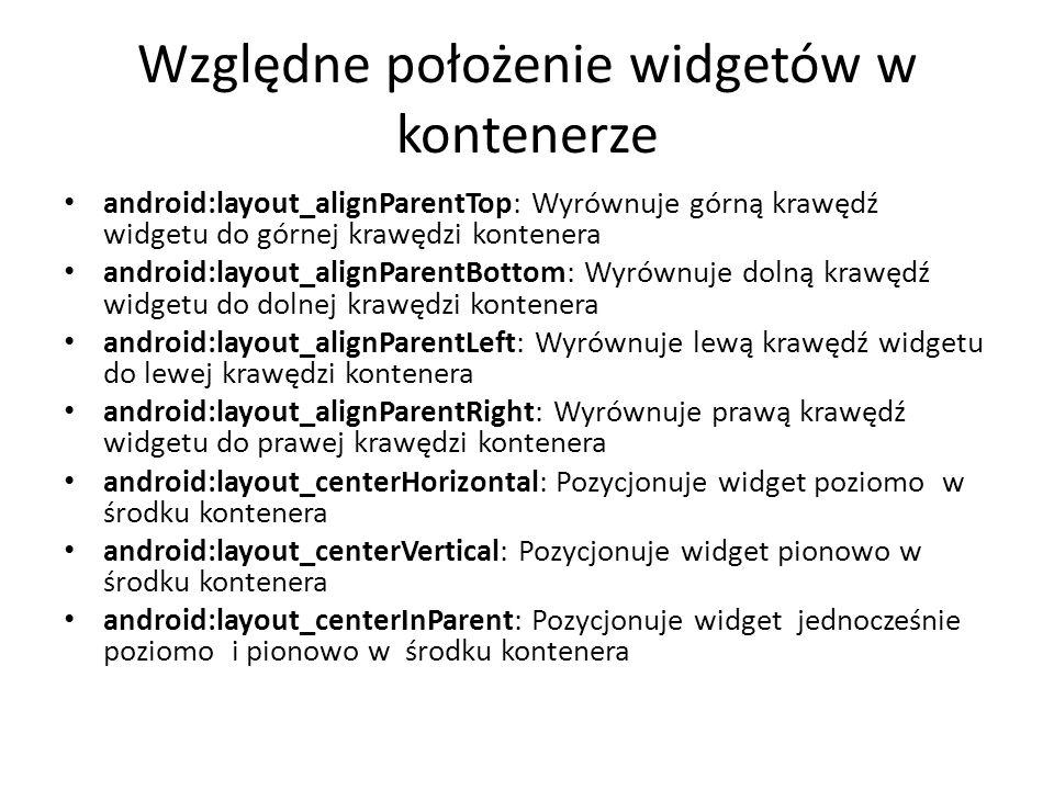 Względne położenie widgetów w kontenerze android:layout_alignParentTop: Wyrównuje górną krawędź widgetu do górnej krawędzi kontenera android:layout_al