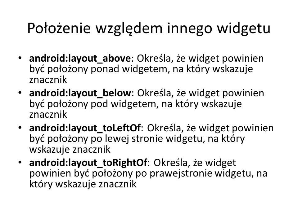 Położenie względem innego widgetu android:layout_above: Określa, że widget powinien być położony ponad widgetem, na który wskazuje znacznik android:la