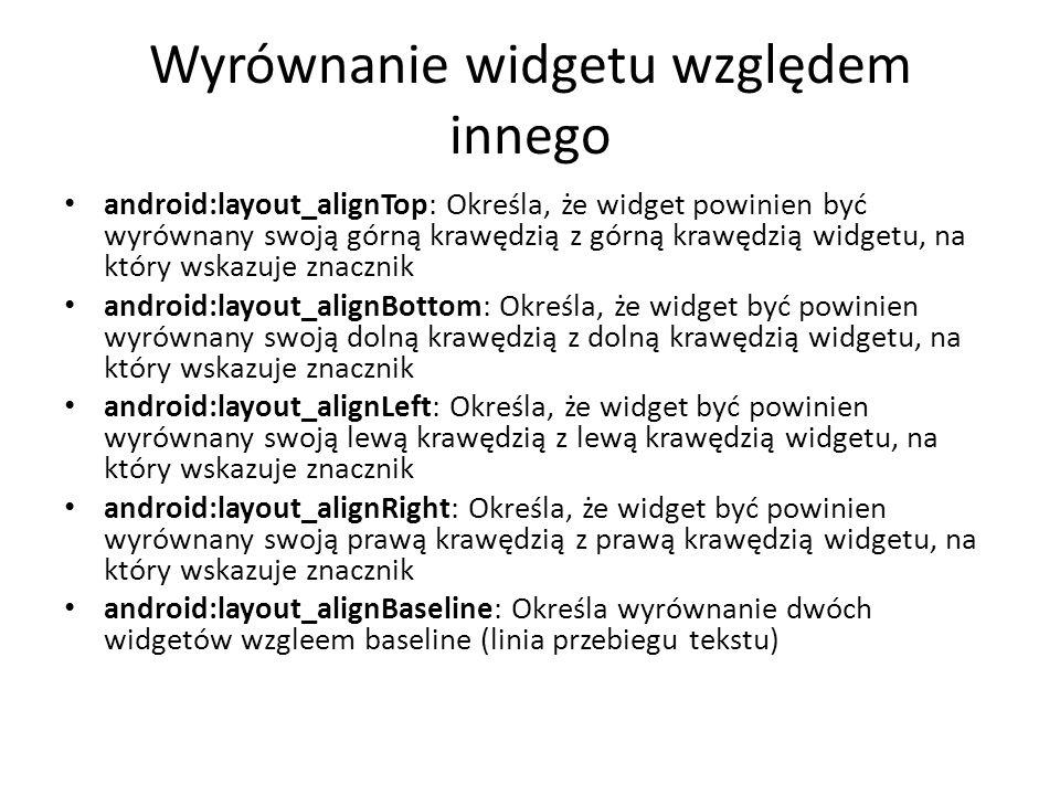 Wyrównanie widgetu względem innego android:layout_alignTop: Określa, że widget powinien być wyrównany swoją górną krawędzią z górną krawędzią widgetu,