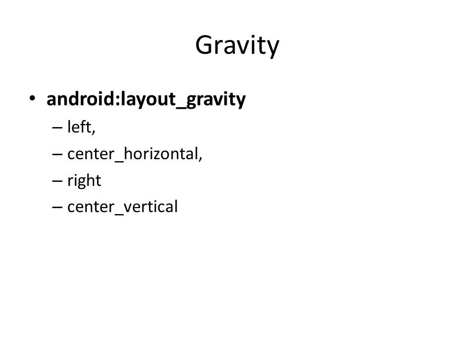 Gravity android:layout_gravity – left, – center_horizontal, – right – center_vertical