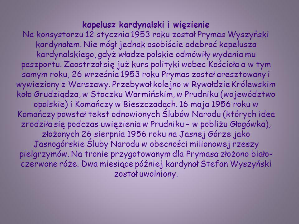 kapelusz kardynalski i więzienie Na konsystorzu 12 stycznia 1953 roku został Prymas Wyszyński kardynałem. Nie mógł jednak osobiście odebrać kapelusza