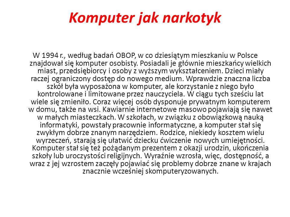 Komputer jak narkotyk W 1994 r., według badań OBOP, w co dziesiątym mieszkaniu w Polsce znajdował się komputer osobisty. Posiadali je głównie mieszkań