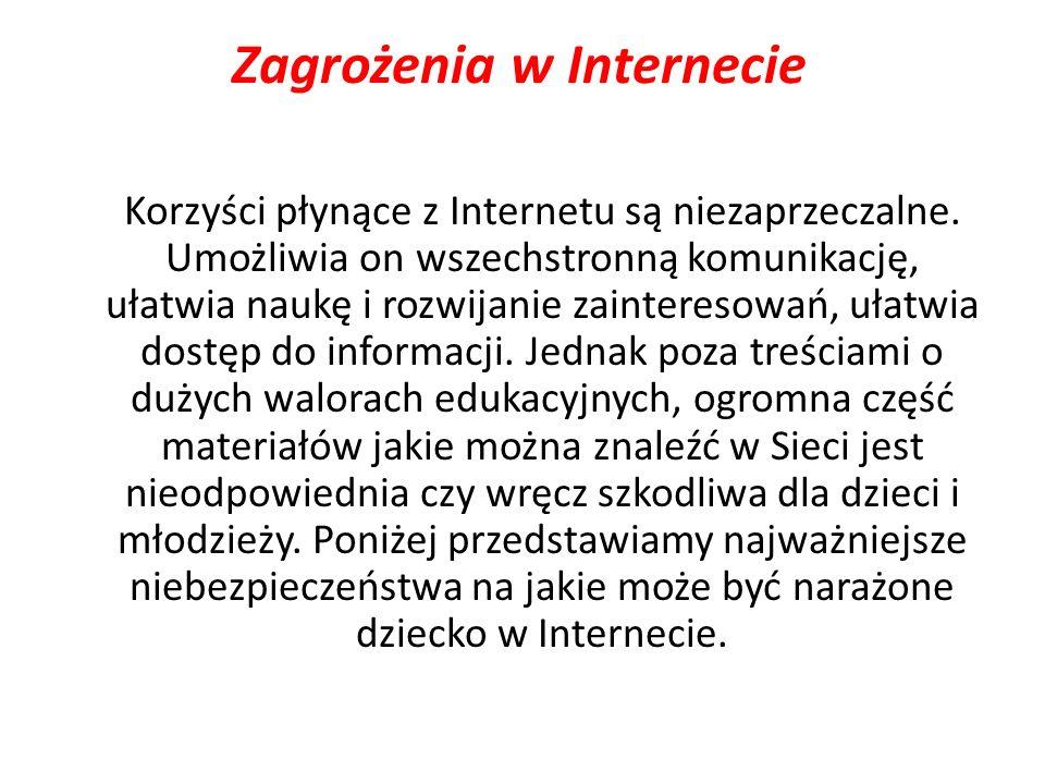 Zagrożenia w Internecie Korzyści płynące z Internetu są niezaprzeczalne. Umożliwia on wszechstronną komunikację, ułatwia naukę i rozwijanie zaintereso