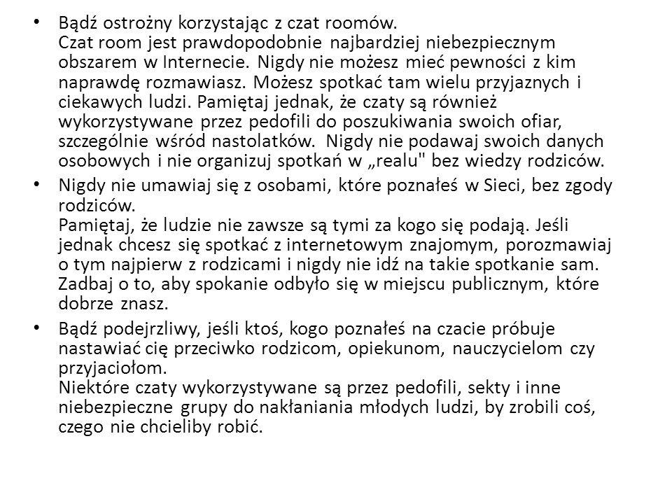 Bądź ostrożny korzystając z czat roomów. Czat room jest prawdopodobnie najbardziej niebezpiecznym obszarem w Internecie. Nigdy nie możesz mieć pewnośc