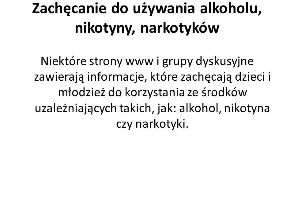 Zachęcanie do używania alkoholu, nikotyny, narkotyków Niektóre strony www i grupy dyskusyjne zawierają informacje, które zachęcają dzieci i młodzież d