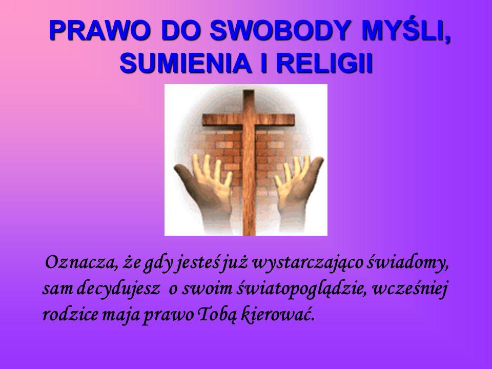 PRAWO DO SWOBODY MYŚLI, SUMIENIA I RELIGII Oznacza, że gdy jesteś już wystarczająco świadomy, sam decydujesz o swoim światopoglądzie, wcześniej rodzice maja prawo Tobą kierować.
