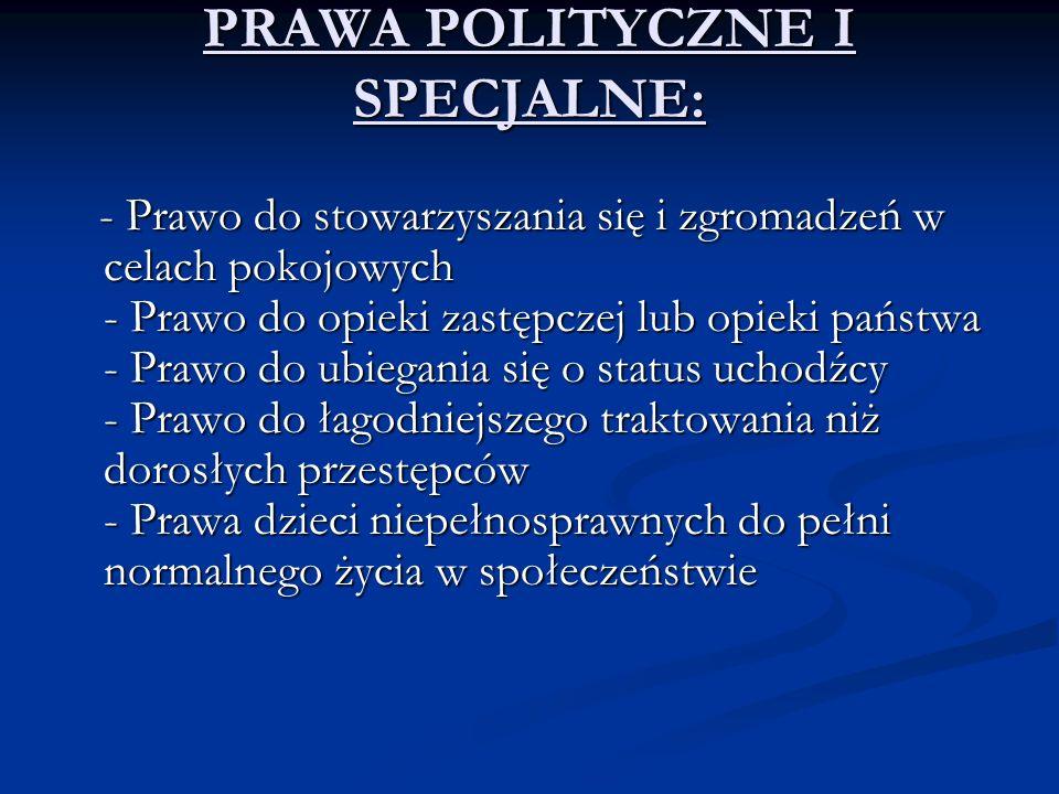 PRAWA POLITYCZNE I SPECJALNE: - Prawo do stowarzyszania się i zgromadzeń w celach pokojowych - Prawo do opieki zastępczej lub opieki państwa - Prawo d