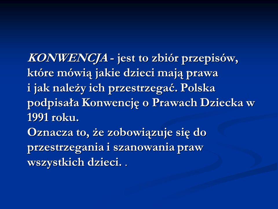 KONWENCJA - jest to zbiór przepisów, które mówią jakie dzieci mają prawa i jak należy ich przestrzegać. Polska podpisała Konwencję o Prawach Dziecka w