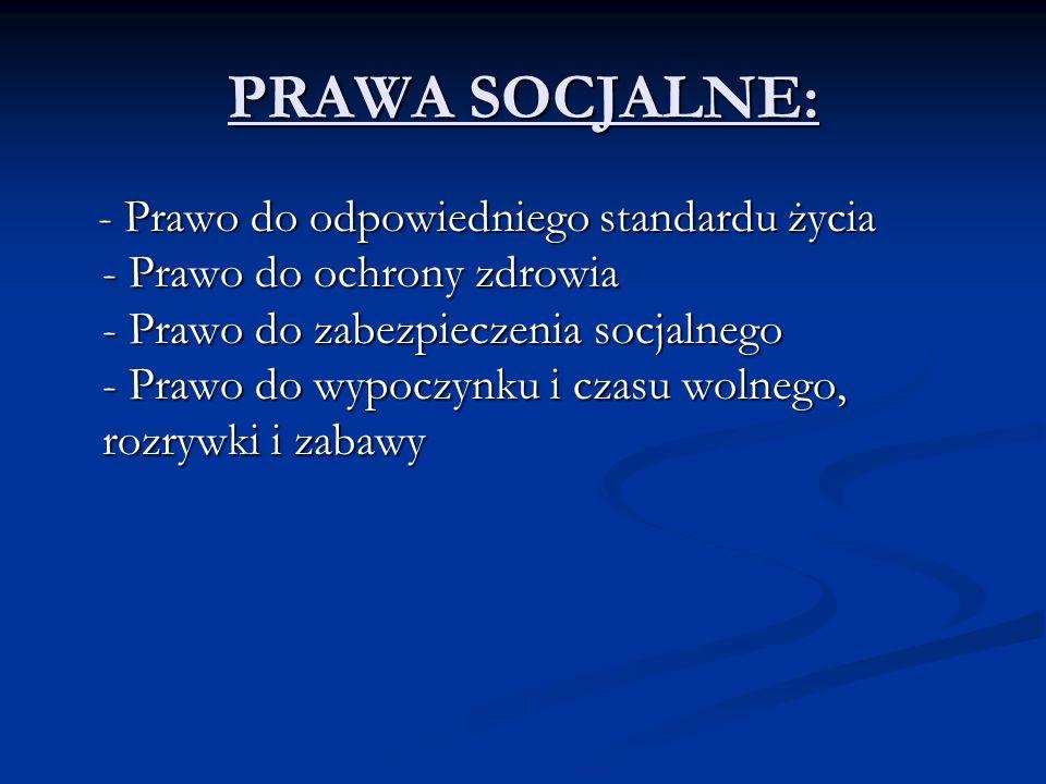 PRAWA SOCJALNE: - Prawo do odpowiedniego standardu życia - Prawo do ochrony zdrowia - Prawo do zabezpieczenia socjalnego - Prawo do wypoczynku i czasu