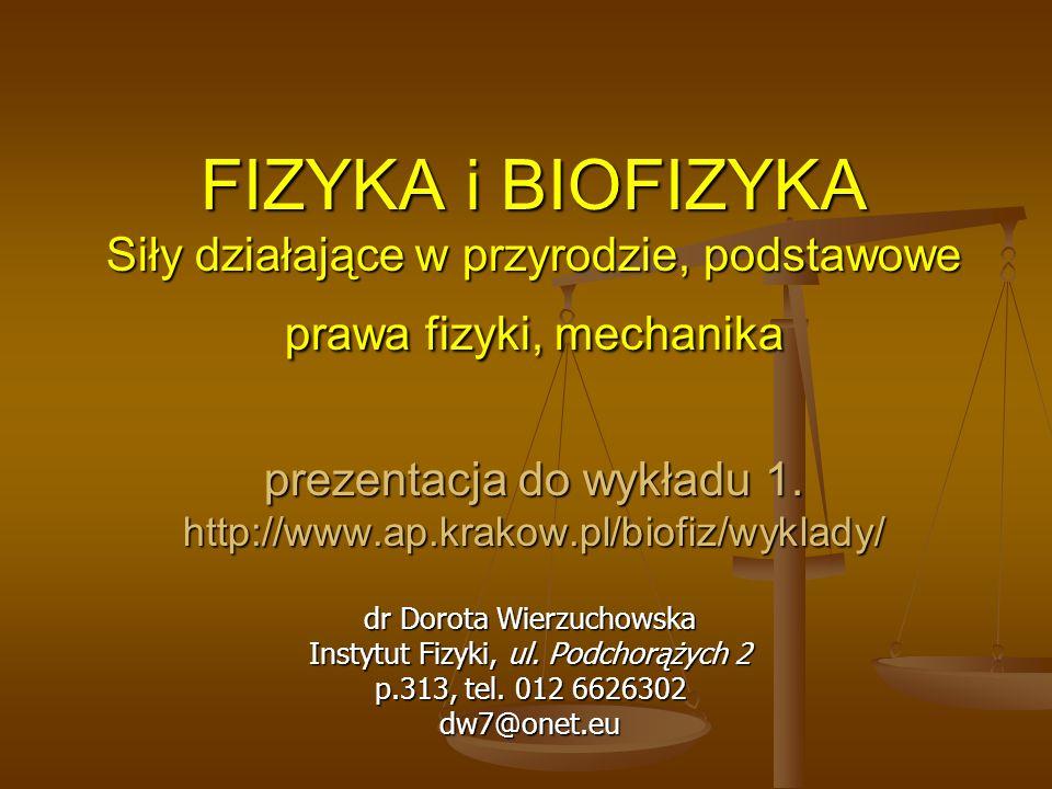 FIZYKA i BIOFIZYKA Siły działające w przyrodzie, podstawowe prawa fizyki, mechanika prezentacja do wykładu 1. http://www.ap.krakow.pl/biofiz/wyklady/