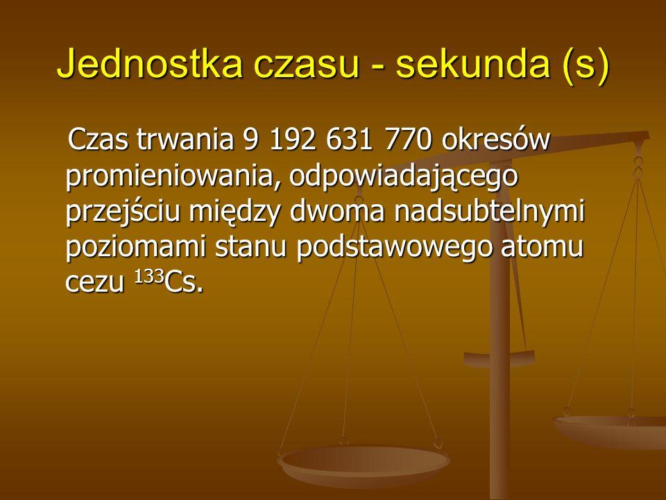 Jednostka czasu - sekunda (s) Czas trwania 9 192 631 770 okresów promieniowania, odpowiadającego przejściu między dwoma nadsubtelnymi poziomami stanu