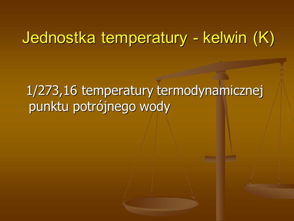 Jednostka temperatury - kelwin (K) 1/273,16 temperatury termodynamicznej punktu potrójnego wody 1/273,16 temperatury termodynamicznej punktu potrójneg