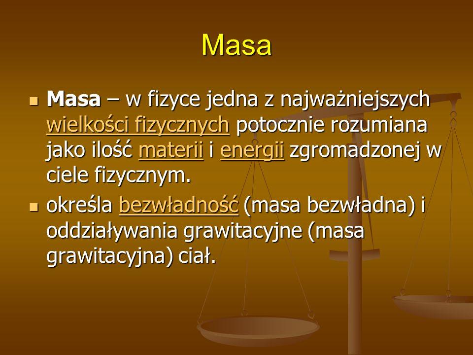 Masa Masa – w fizyce jedna z najważniejszych wielkości fizycznych potocznie rozumiana jako ilość materii i energii zgromadzonej w ciele fizycznym. Mas