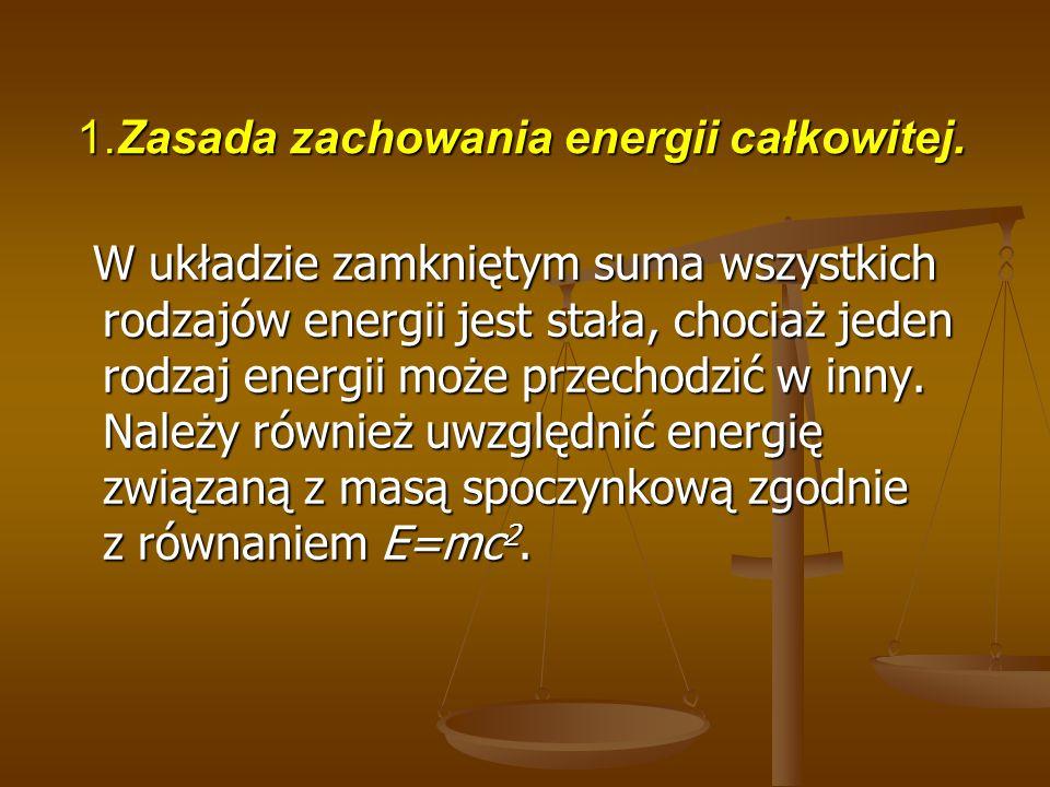 1.Zasada zachowania energii całkowitej. W układzie zamkniętym suma wszystkich rodzajów energii jest stała, chociaż jeden rodzaj energii może przechodz