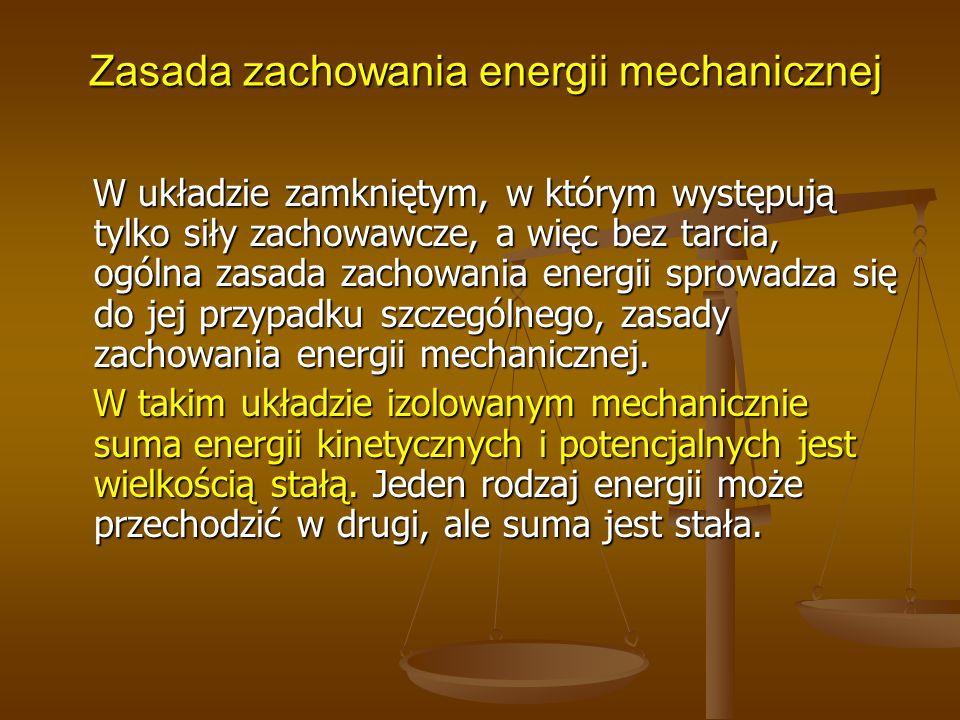 Zasada zachowania energii mechanicznej Zasada zachowania energii mechanicznej W układzie zamkniętym, w którym występują tylko siły zachowawcze, a więc