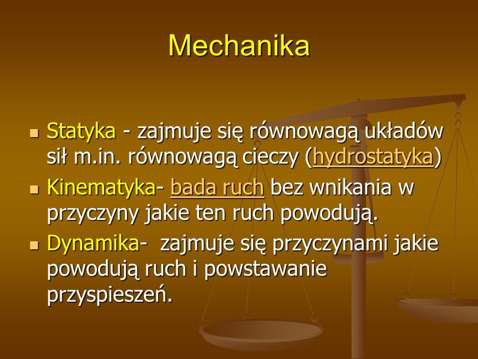 Mechanika Statyka - zajmuje się równowagą układów sił m.in. równowagą cieczy (hydrostatyka) Statyka - zajmuje się równowagą układów sił m.in. równowag