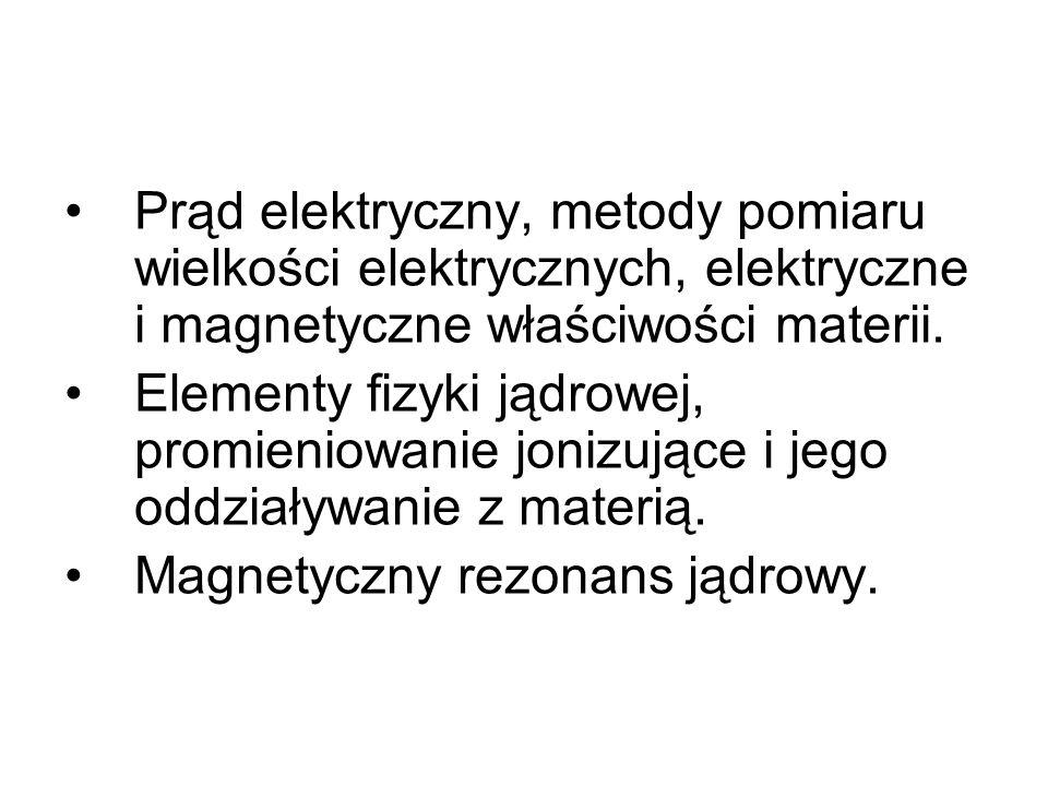 Prąd elektryczny, metody pomiaru wielkości elektrycznych, elektryczne i magnetyczne właściwości materii. Elementy fizyki jądrowej, promieniowanie joni