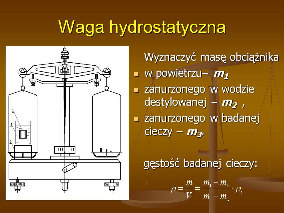 Waga hydrostatyczna Wyznaczyć masę obciążnika w powietrzu– m 1 zanurzonego w wodzie destylowanej – m 2, zanurzonego w badanej cieczy – m 3. gęstość ba
