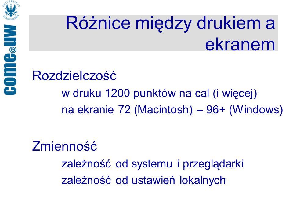 Różnice między drukiem a ekranem Rozdzielczość w druku 1200 punktów na cal (i więcej) na ekranie 72 (Macintosh) – 96+ (Windows) Zmienność zależność od systemu i przeglądarki zależność od ustawień lokalnych