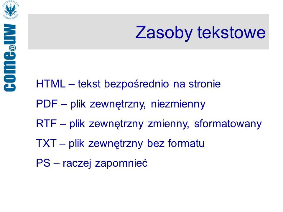 Zasoby tekstowe HTML – tekst bezpośrednio na stronie PDF – plik zewnętrzny, niezmienny RTF – plik zewnętrzny zmienny, sformatowany TXT – plik zewnętrzny bez formatu PS – raczej zapomnieć