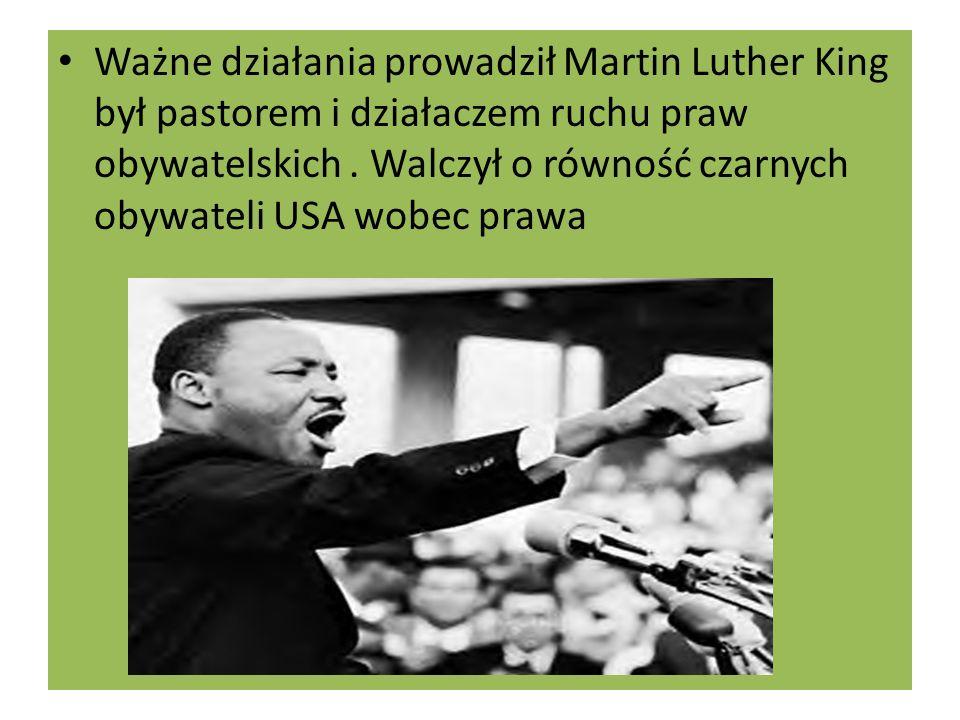 Ważne działania prowadził Martin Luther King był pastorem i działaczem ruchu praw obywatelskich. Walczył o równość czarnych obywateli USA wobec prawa