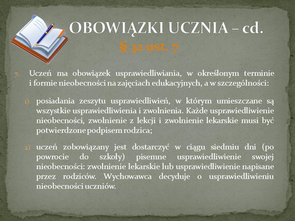 § 32 ust. 7 7. Uczeń ma obowiązek usprawiedliwiania, w określonym terminie i formie nieobecności na zajęciach edukacyjnych, a w szczególności: 1) posi