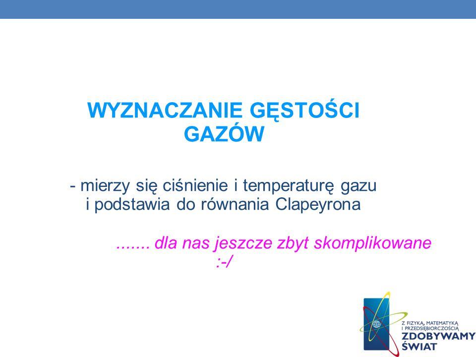 WYZNACZANIE GĘSTOŚCI GAZÓW - mierzy się ciśnienie i temperaturę gazu i podstawia do równania Clapeyrona....... dla nas jeszcze zbyt skomplikowane :-/