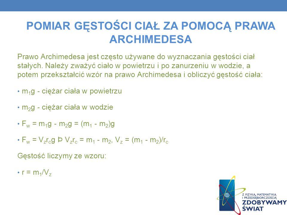 POMIAR GĘSTOŚCI CIAŁ ZA POMOCĄ PRAWA ARCHIMEDESA Prawo Archimedesa jest często używane do wyznaczania gęstości ciał stałych. Należy zważyć ciało w pow