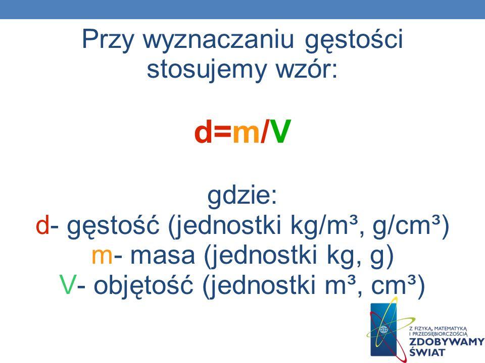 Przy wyznaczaniu gęstości stosujemy wzór: d=m/V gdzie: d- gęstość (jednostki kg/m³, g/cm³) m- masa (jednostki kg, g) V- objętość (jednostki m³, cm³)