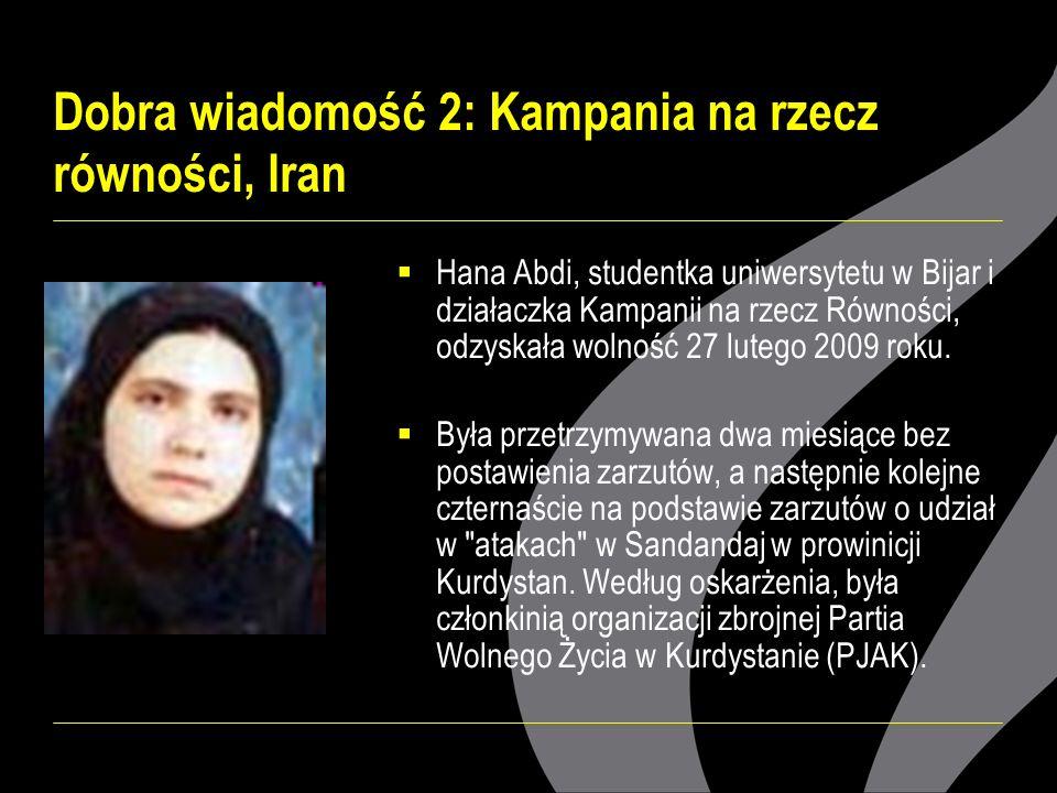 Dobra wiadomość 2: Kampania na rzecz równości, Iran Hana Abdi, studentka uniwersytetu w Bijar i działaczka Kampanii na rzecz Równości, odzyskała wolność 27 lutego 2009 roku.
