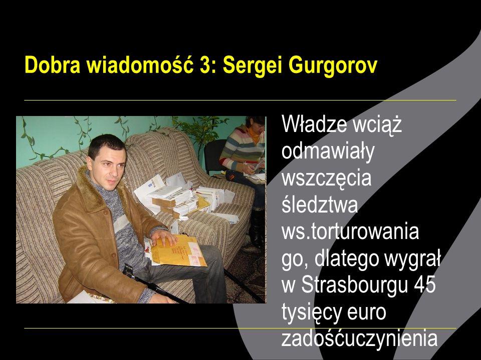 Dobra wiadomość 3: Sergei Gurgorov Władze wciąż odmawiały wszczęcia śledztwa ws.torturowania go, dlatego wygrał w Strasbourgu 45 tysięcy euro zadośćuczynienia